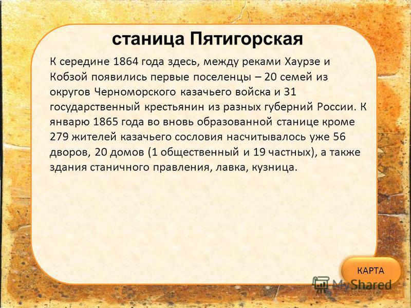 станица Пятигорская К середине 1864 года здесь, между реками Хаурзе и Кобзой появились первые поселенцы – 20 семей из округов Черноморского казачьего войска и 31 государственный крестьянин из разных губерний России. К январю 1865 года во вновь образо