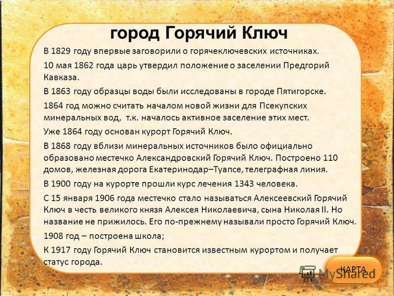 город Горячий Ключ В 1829 году впервые заговорили о горячеключевских источниках. 10 мая 1862 года царь утвердил положение о заселении Предгорий Кавказа. В 1863 году образцы воды были исследованы в городе Пятигорске. 1864 год можно считать началом нов