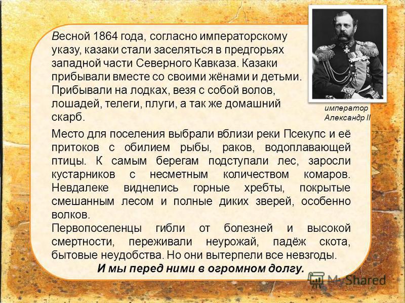 Весной 1864 года, согласно императорскому указу, казаки стали заселяться в предгорьях западной части Северного Кавказа. Казаки прибывали вместе со своими жёнами и детьми. Прибывали на лодках, везя с собой волов, лошадей, телеги, плуги, а так же домаш
