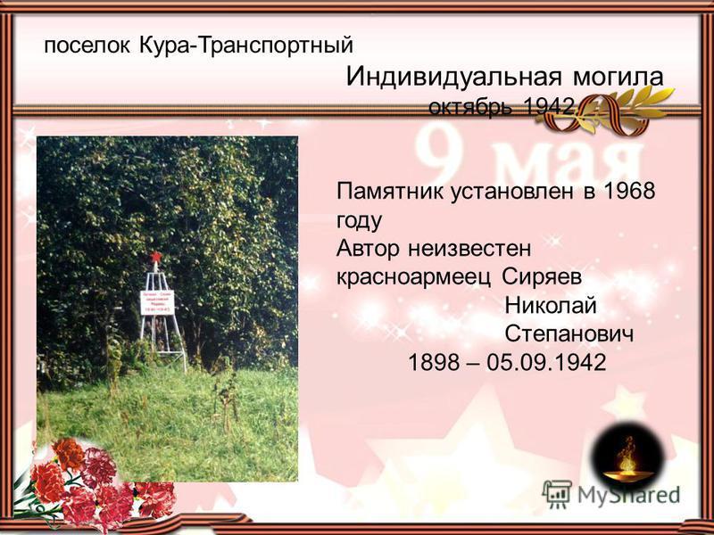 поселок Кура-Транспортный Индивидуальная могила октябрь 1942 Памятник установлен в 1968 году Автор неизвестен красноармеец Сиряев Николай Степанович 1898 – 05.09.1942