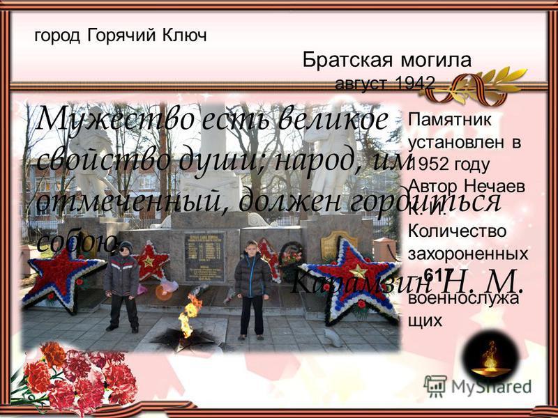 город Горячий Ключ Братская могила август 1942 Памятник установлен в 1952 году Автор Нечаев К. И. Количество захороненных – 617 военнослужа щих Мужество есть великое свойство души; народ, им отмеченный, должен гордиться собою. Карамзин Н. М.