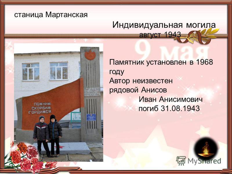 станица Мартанская Индивидуальная могила август 1943 Памятник установлен в 1968 году Автор неизвестен рядовой Анисов Иван Анисимович погиб 31.08.1943