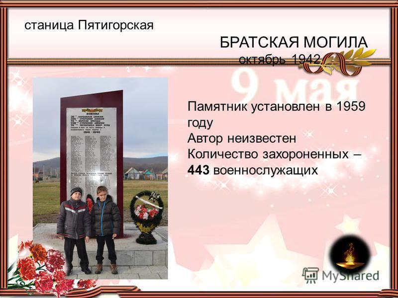 станица Пятигорская БРАТСКАЯ МОГИЛА октябрь 1942 Памятник установлен в 1959 году Автор неизвестен Количество захороненных – 443 военнослужащих