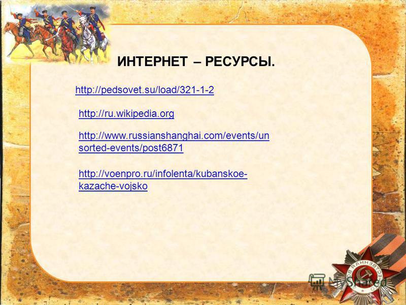 http://pedsovet.su/load/321-1-2 ИНТЕРНЕТ – РЕСУРСЫ. http://ru.wikipedia.org http://www.russianshanghai.com/events/un sorted-events/post6871 http://voenpro.ru/infolenta/kubanskoe- kazache-vojsko