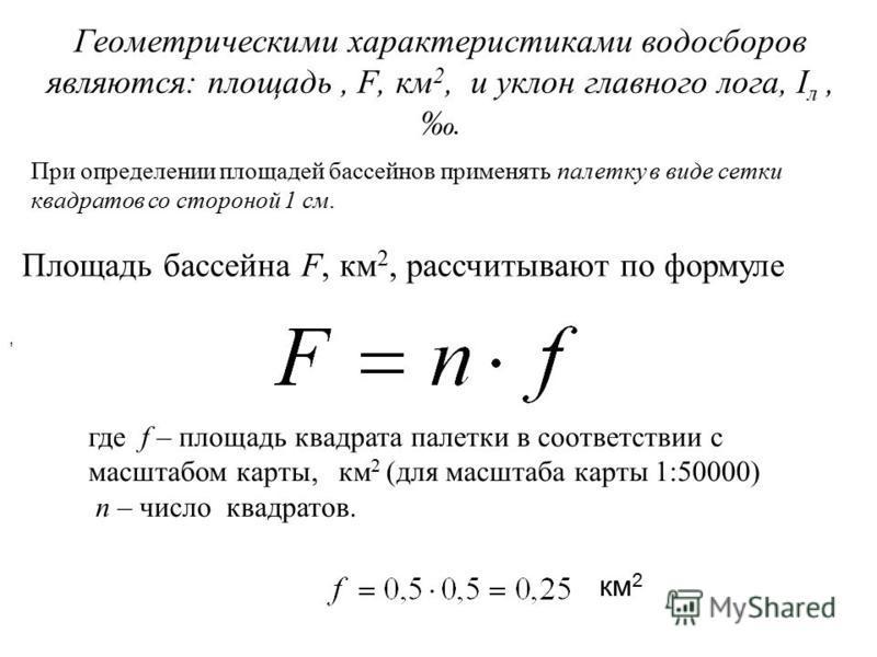 Геометрическими характеристиками водосборов являются: площадь, F, км 2, и уклон главного лога, I л,. Площадь бассейна F, км 2, рассчитывают по формуле, где f – площадь квадрата палетки в соответствии с масштабом карты, км 2 (для масштаба карты 1:5000