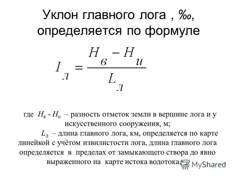 Уклон главного лога,, определяется по формуле где Н в - Н и – разность отметок земли в вершине лога и у искусственного сооружения, м; L л – длина главного лога, км, определяется по карте линейкой с учётом извилистости лога, длина главного лога опреде