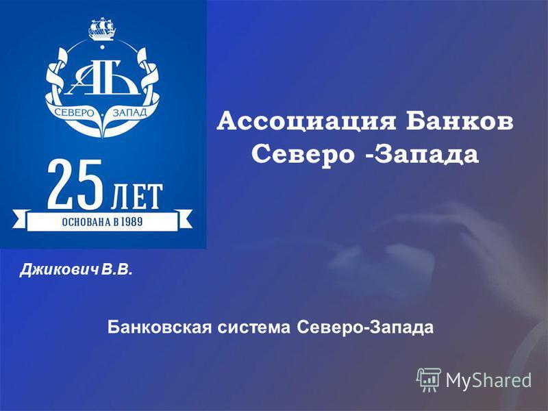 Ассоциация Банков Северо -Запада Джикович В.В. Банковская система Северо-Запада