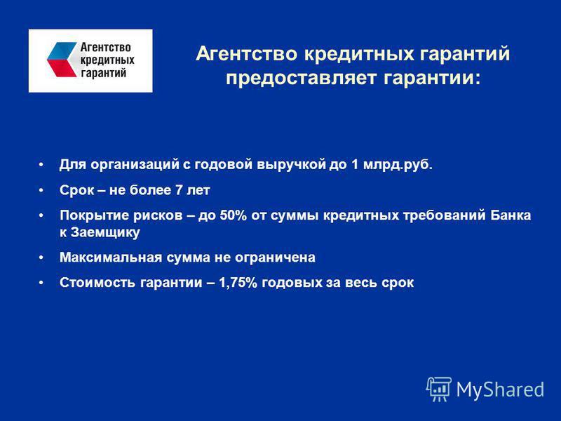 Агентство кредитных гарантий предоставляет гарантии: Для организаций с годовой выручкой до 1 млрд.руб. Срок – не более 7 лет Покрытие рисков – до 50% от суммы кредитных требований Банка к Заемщику Максимальная сумма не ограничена Стоимость гарантии –