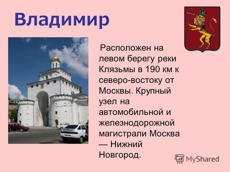 Владимир Расположен на левом берегу реки Клязьмы в 190 км к северо-востоку от Москвы. Крупный узел на автомобильной и железнодорожной магистрали Москва Нижний Новгород.