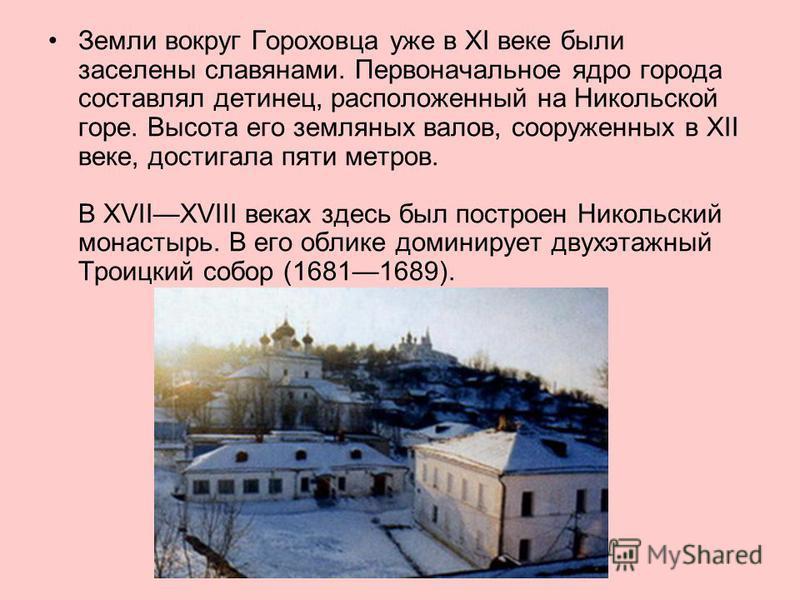 Земли вокруг Гороховца уже в XI веке были заселены славянами. Первоначальное ядро города составлял детинец, расположенный на Никольской горе. Высота его земляных валов, сооруженных в XII веке, достигала пяти метров. В XVIIXVIII веках здесь был постро