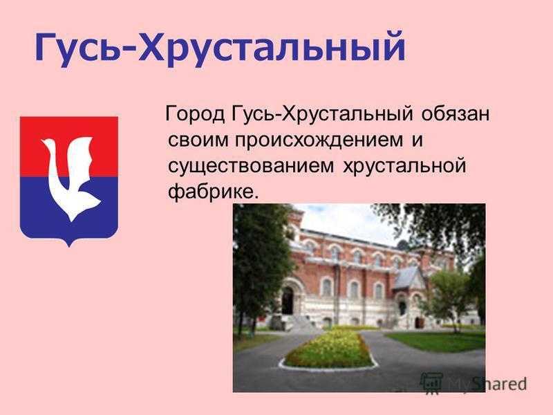 Гусь-Хрустальный Город Гусь-Хрустальный обязан своим происхождением и существованием хрустальной фабрике.