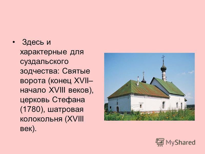 Здесь и характерные для суздальского зодчества: Святые ворота (конец XVII– начало XVIII веков), церковь Стефана (1780), шатровая колокольня (XVIII век).