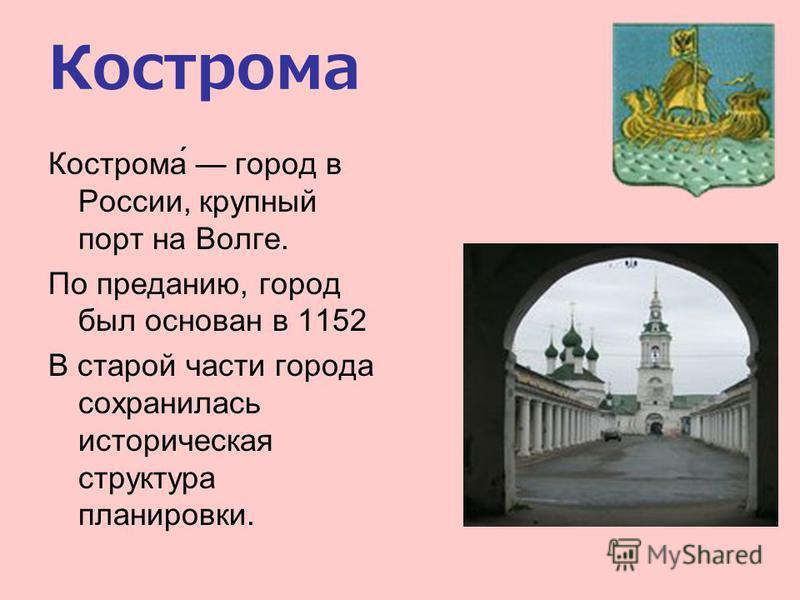 Кострома Кострома́ город в России, крупный порт на Волге. По преданию, город был основан в 1152 В старой части города сохранилась историческая структура планировки.