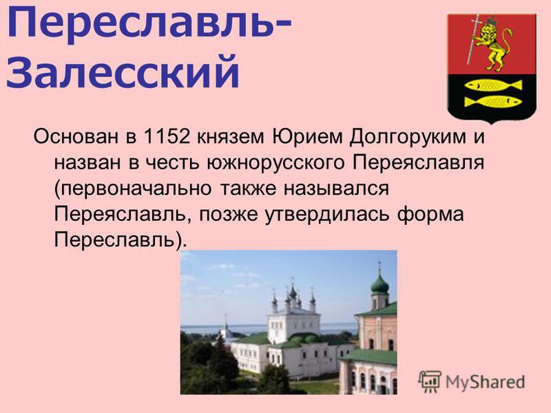 Переславль- Залесский Основан в 1152 князем Юрием Долгоруким и назван в честь южнорусского Переяславля (первоначально также назывался Переяславль, позже утвердилась форма Переславль).
