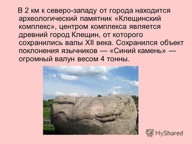 В 2 км к северо-западу от города находится археологический памятник «Клещинский комплекс», центром комплекса является древний город Клещин, от которого сохранились валы XII века. Сохранился объект поклонения язычников «Синий камень» огромный валун ве