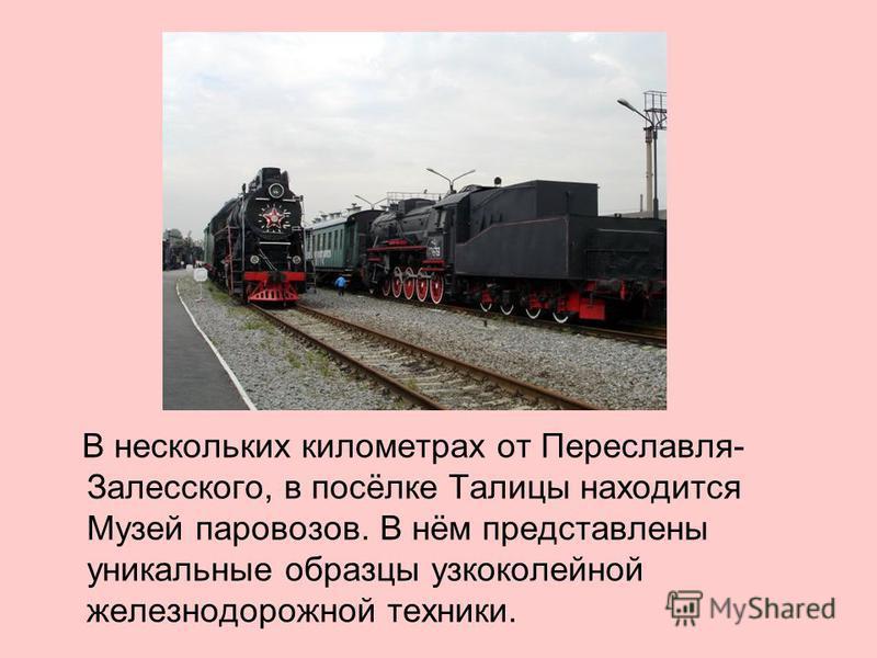 В нескольких километрах от Переславля- Залесского, в посёлке Талицы находится Музей паровозов. В нём представлены уникальные образцы узкоколейной железнодорожной техники.