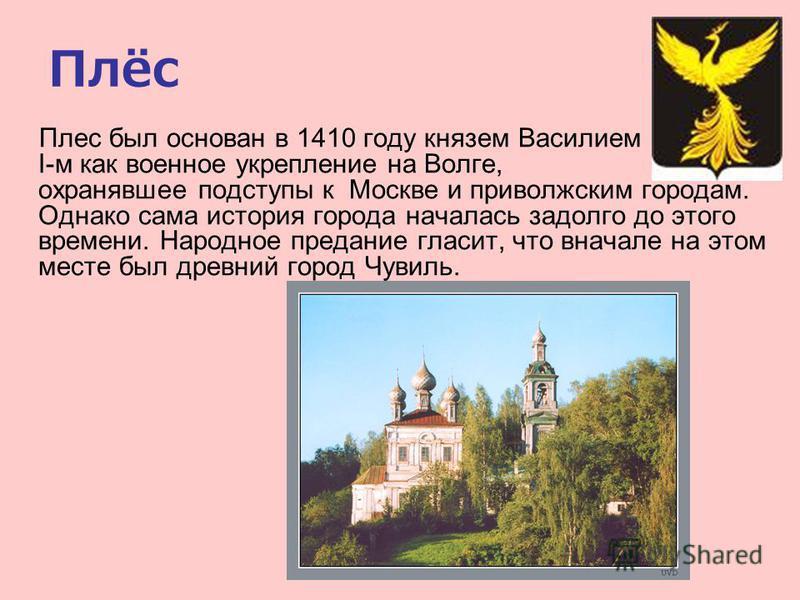Плёс Плес был основан в 1410 году князем Василием I-м как военное укрепление на Волге, охранявшее подступы к Москве и приволжским городам. Однако сама история города началась задолго до этого времени. Народное предание гласит, что вначале на этом мес