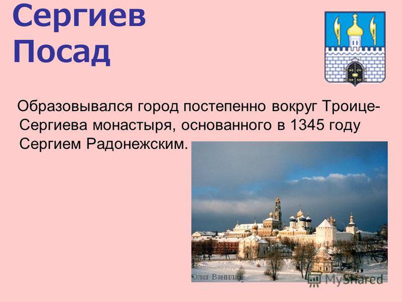 Сергиев Посад Образовывался город постепенно вокруг Троице- Сергиева монастыря, основанного в 1345 году Сергием Радонежским.