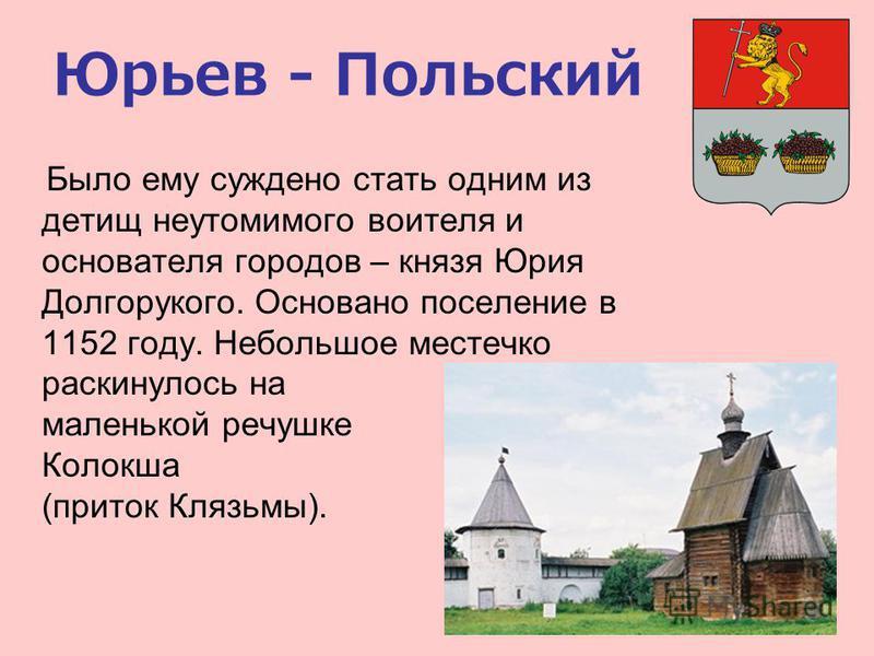 Юрьев - Польский Было ему суждено стать одним из детищ неутомимого воителя и основателя городов – князя Юрия Долгорукого. Основано поселение в 1152 году. Небольшое местечко раскинулось на маленькой речушке Колокша (приток Клязьмы).