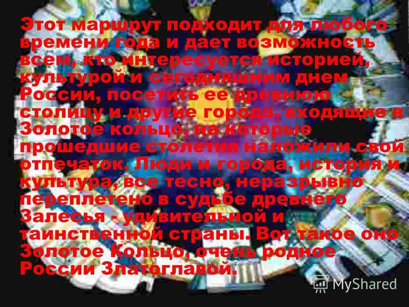 Этот маршрут подходит для любого времени года и дает возможность всем, кто интересуется историей, культурой и сегодняшним днем России, посетить ее древнюю столицу и другие города, входящие в Золотое кольцо, на которые прошедшие столетия наложили свой