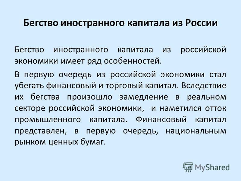 Бегство иностранного капитала из России Бегство иностранного капитала из российской экономики имеет ряд особенностей. В первую очередь из российской экономики стал убегать финансовый и торговый капитал. Вследствие их бегства произошло замедление в ре