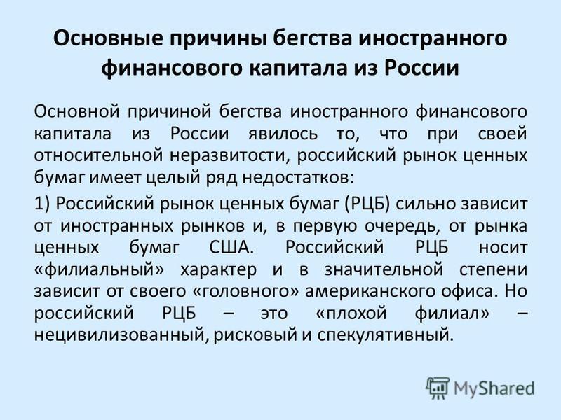 Основные причины бегства иностранного финансового капитала из России Основной причиной бегства иностранного финансового капитала из России явилось то, что при своей относительной неразвитости, российский рынок ценных бумаг имеет целый ряд недостатков