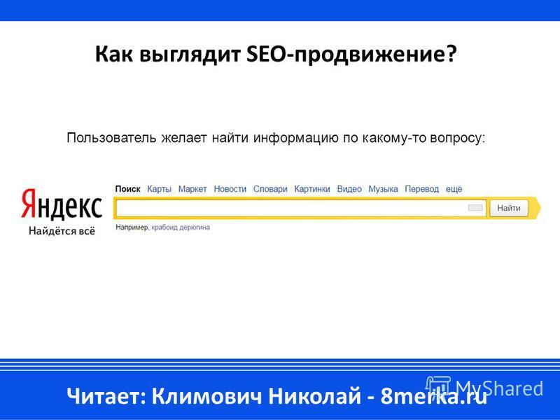 Как выглядит SEO-продвижение? Читает: Климович Николай - 8merka.ru Пользователь желает найти информацию по какому-то вопросу: