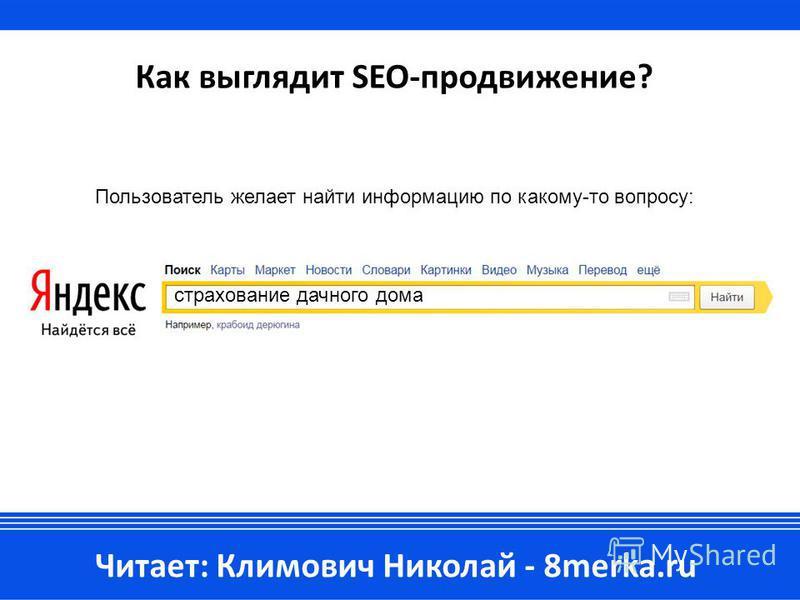 Как выглядит SEO-продвижение? Читает: Климович Николай - 8merka.ru Пользователь желает найти информацию по какому-то вопросу: страхование дачного дома