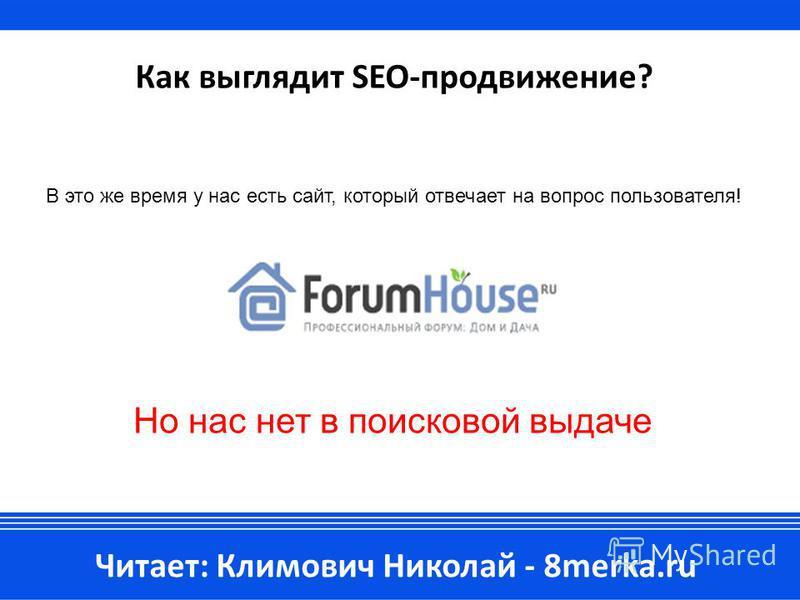 Как выглядит SEO-продвижение? Читает: Климович Николай - 8merka.ru В это же время у нас есть сайт, который отвечает на вопрос пользователя! Но нас нет в поисковой выдаче