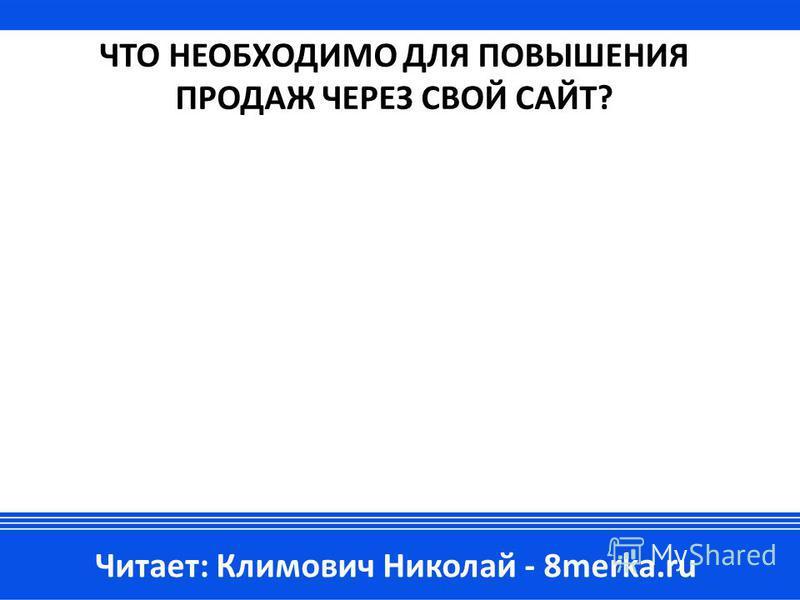 ЧТО НЕОБХОДИМО ДЛЯ ПОВЫШЕНИЯ ПРОДАЖ ЧЕРЕЗ СВОЙ САЙТ? Читает: Климович Николай - 8merka.ru