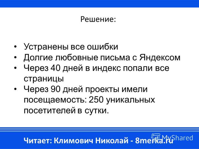 Решение: Устранены все ошибки Долгие любовные письма с Яндексом Через 40 дней в индекс попали все страницы Через 90 дней проекты имели посещаемость: 250 уникальных посетителей в сутки. Читает: Климович Николай - 8merka.ru