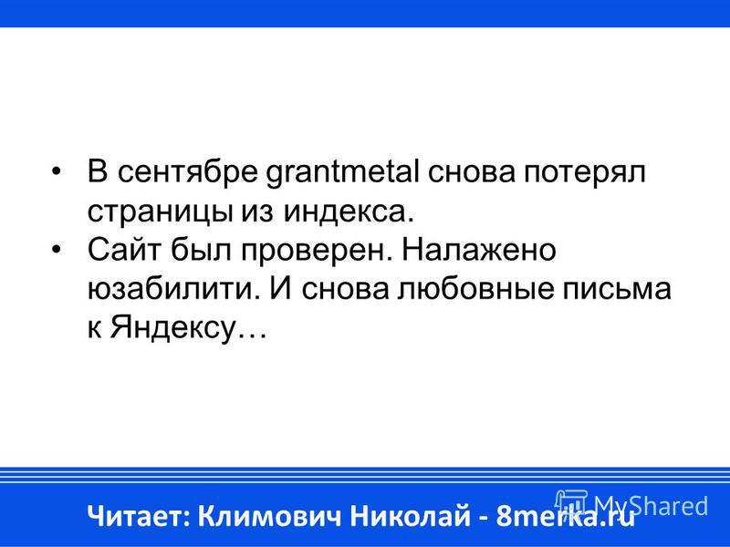 В сентябре grantmetal снова потерял страницы из индекса. Сайт был проверен. Налажено юзабилити. И снова любовные письма к Яндексу… Читает: Климович Николай - 8merka.ru