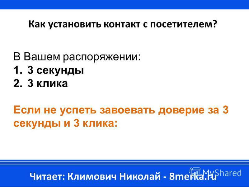 Как установить контакт с посетителем? В Вашем распоряжении: 1.3 секунды 2.3 клика Если не успеть завоевать доверие за 3 секунды и 3 клика: Читает: Климович Николай - 8merka.ru