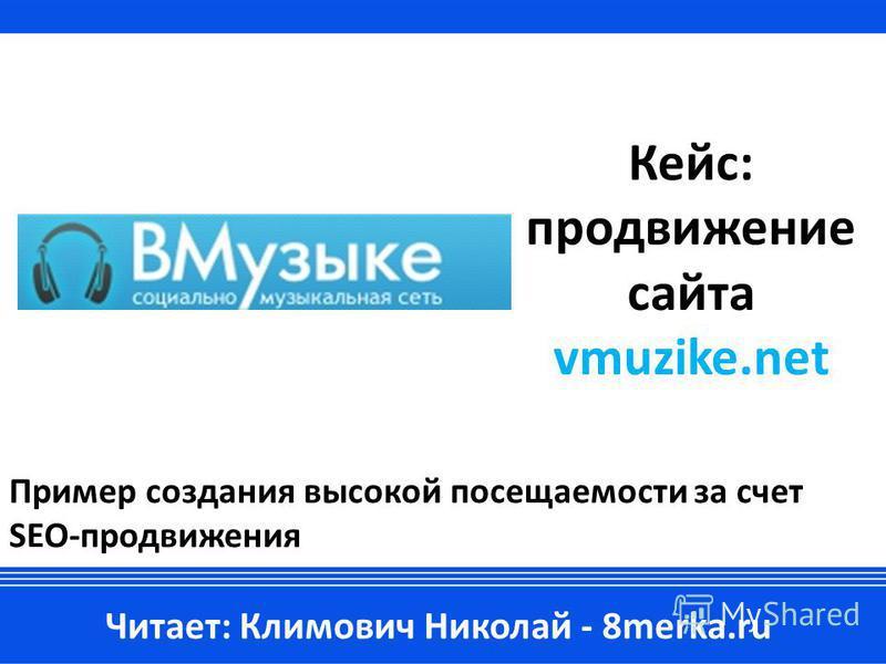 Кейс: продвижение сайта vmuzike.net Пример создания высокой посещаемости за счет SEO-продвижения Читает: Климович Николай - 8merka.ru