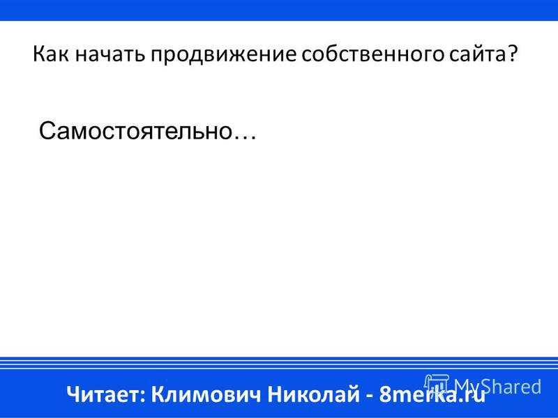 Как начать продвижение собственного сайта? Самостоятельно… Читает: Климович Николай - 8merka.ru