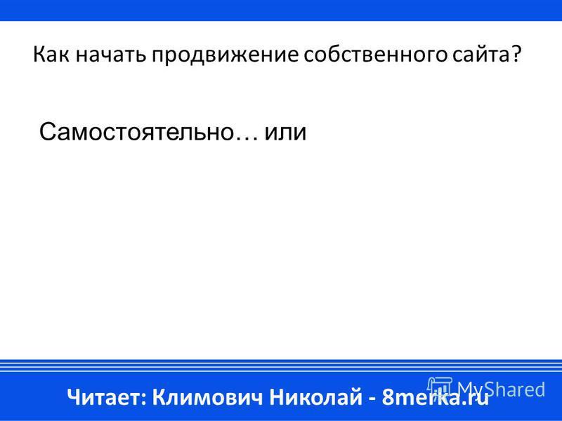 Как начать продвижение собственного сайта? Самостоятельно… или Читает: Климович Николай - 8merka.ru