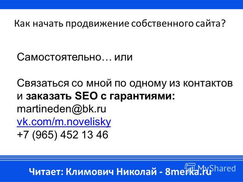 Как начать продвижение собственного сайта? Самостоятельно… или Связаться со мной по одному из контактов и заказать SEO с гарантиями: martineden@bk.ru vk.com/m.novelisky +7 (965) 452 13 46 Читает: Климович Николай - 8merka.ru