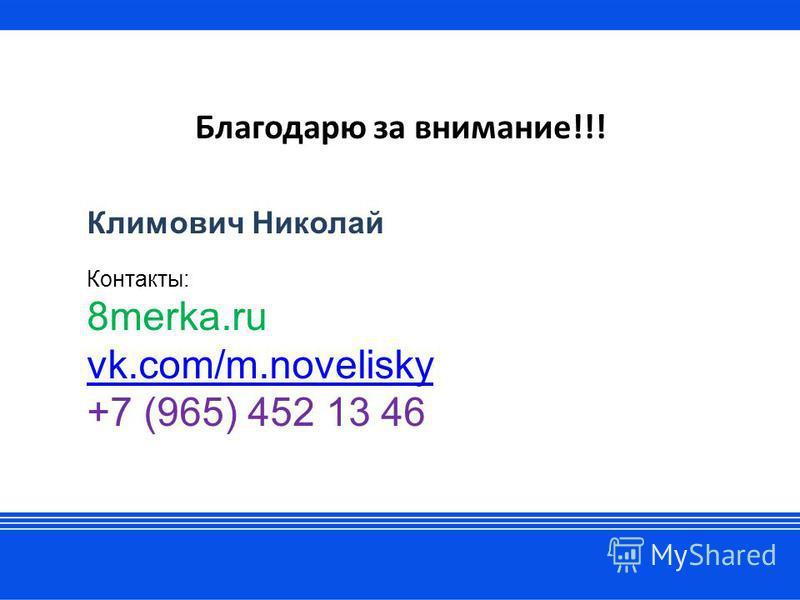 Благодарю за внимание!!! Климович Николай Контакты: 8merka.ru vk.com/m.novelisky +7 (965) 452 13 46