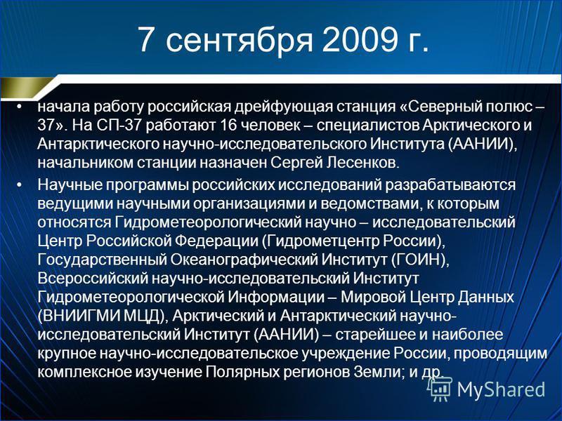 7 сентября 2009 г. начала работу российская дрейфующая станция «Северный полюс – 37». На СП-37 работают 16 человек – специалистов Арктического и Антарктического научно-исследовательского Института (ААНИИ), начальником станции назначен Сергей Лесенков