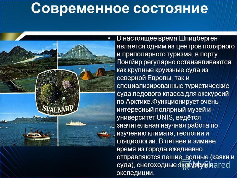 Современное состояние В настоящее время Шпицберген является одним из центров полярного и приполярного туризма, в порту Лонгйир регулярно останавливаются как крупные круизные суда из северной Европы, так и специализированные туристические суда ледовог