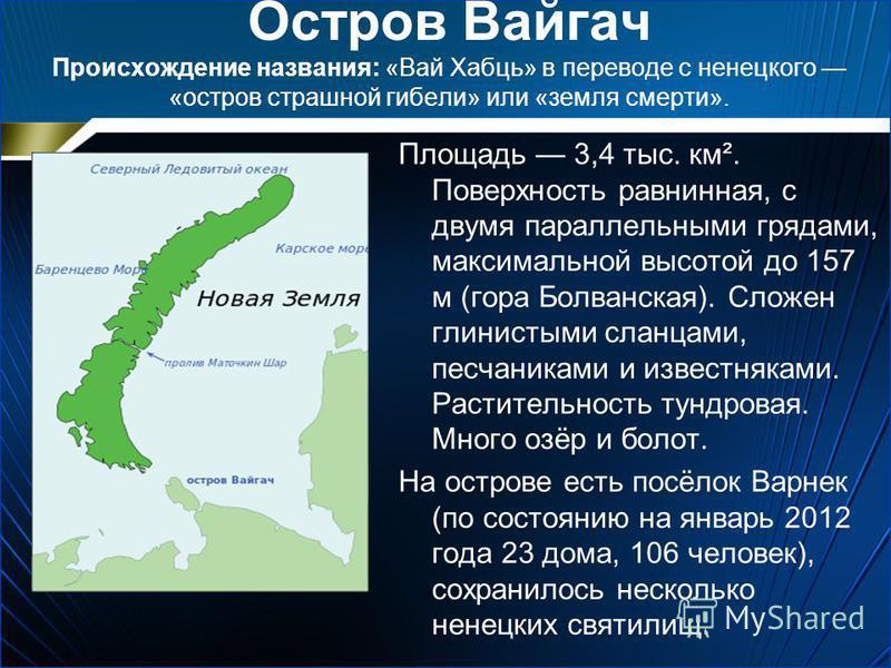 Остров Вайгач Происхождение названия: «Вай Хабць» в переводе с ненецкого «остров страшной гибели» или «земля смерти». Площадь 3,4 тыс. км². Поверхность равнинная, с двумя параллельными грядами, максимальной высотой до 157 м (гора Болванская). Сложен
