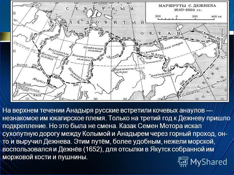 На верхнем течении Анадыря русские встретили кочевых анаулов незнакомое им юкагирское племя. Только на третий год к Дежневу пришло подкрепление. Но это была не смена. Казак Семен Мотора искал сухопутную дорогу между Колымой и Анадырем через горный пр