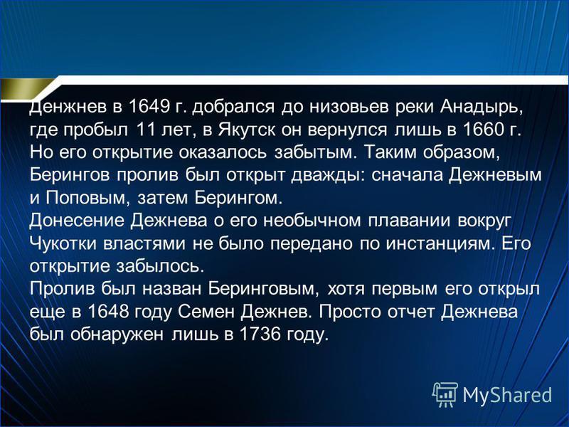 Денжнев в 1649 г. добрался до низовьев реки Анадырь, где пробыл 11 лет, в Якутск он вернулся лишь в 1660 г. Но его открытие оказалось забытым. Таким образом, Берингов пролив был открыт дважды: сначала Дежневым и Поповым, затем Берингом. Донесение Деж