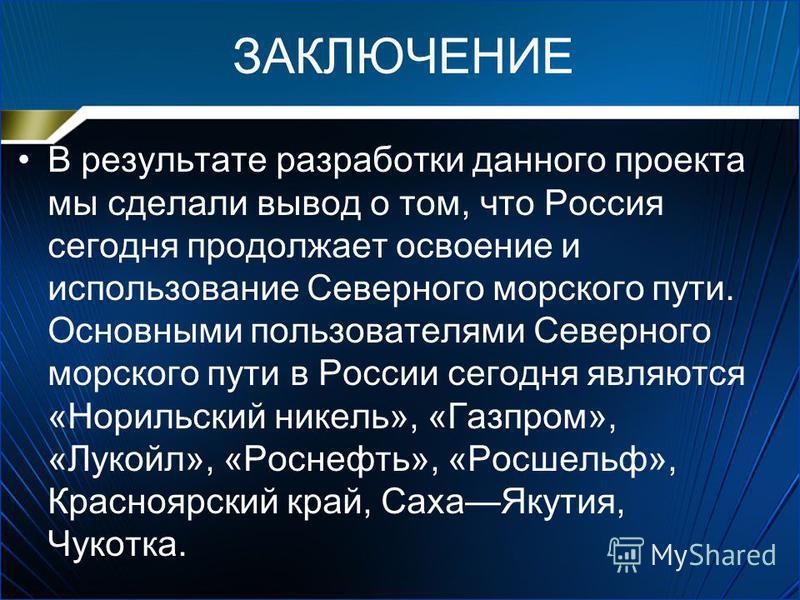 ЗАКЛЮЧЕНИЕ В результате разработки данного проекта мы сделали вывод о том, что Россия сегодня продолжает освоение и использование Северного морского пути. Основными пользователями Северного морского пути в России сегодня являются «Норильский никель»,