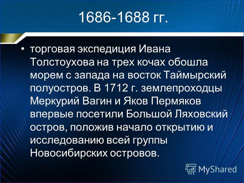 1686-1688 гг. торговая экспедиция Ивана Толстоухова на трех кочах обошла морем с запада на восток Таймырский полуостров. В 1712 г. землепроходцы Меркурий Вагин и Яков Пермяков впервые посетили Большой Ляховский остров, положив начало открытию и иссле