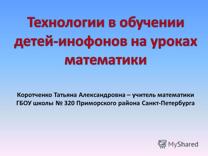Коротченко Татьяна Александровна – учитель математики ГБОУ школы 320 Приморского района Санкт-Петербурга