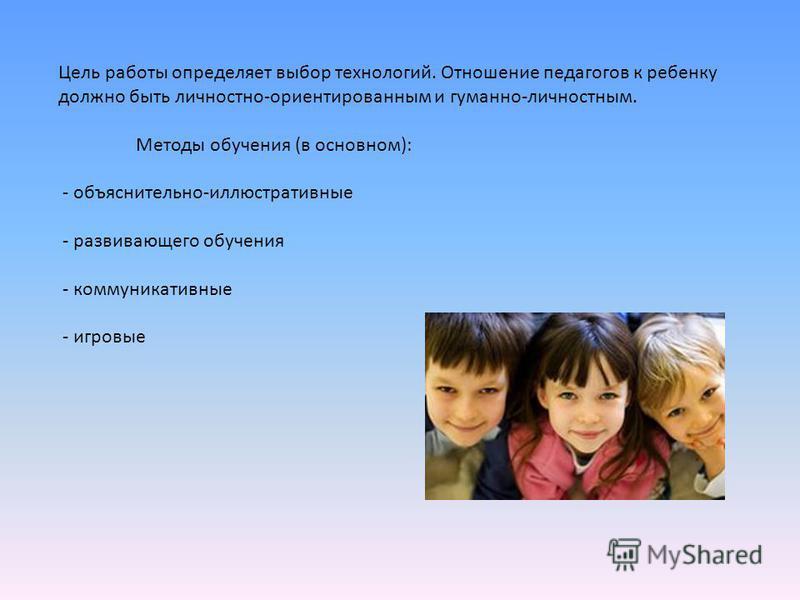 Цель работы определяет выбор технологий. Отношение педагогов к ребенку должно быть личностно-ориентированным и гуманно-личностным. Методы обучения (в основном): - объяснительно-иллюстративные - развивающего обучения - коммуникативные - игровые
