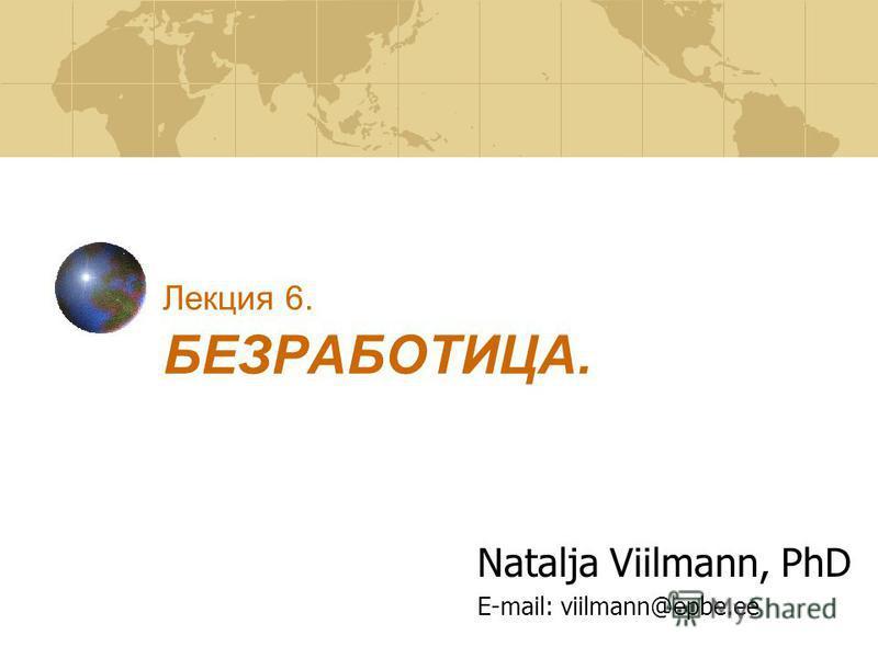 Лекция 6. БЕЗРАБОТИЦА. Natalja Viilmann, PhD E-mail: viilmann@epbe.ee