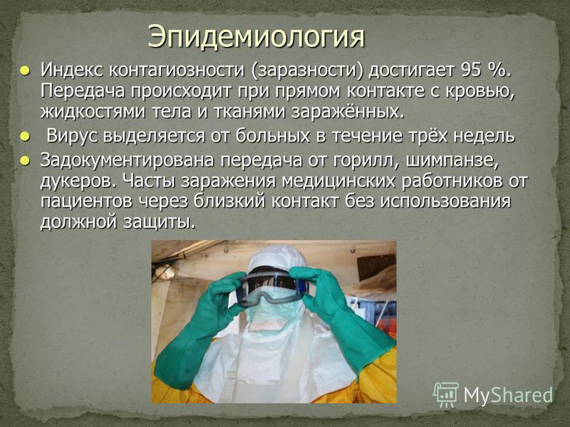Эпидемиология Индекс контагиозности (заразности) достигает 95 %. Передача происходит при прямом контакте с кровью, жидкостями тела и тканями заражённых. Индекс контагиозности (заразности) достигает 95 %. Передача происходит при прямом контакте с кров