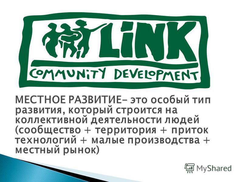 МЕСТНОЕ РАЗВИТИЕ- это особый тип развития, который строится на коллективной деятельности людей (сообщество + территория + приток технологий + малые производства + местный рынок)